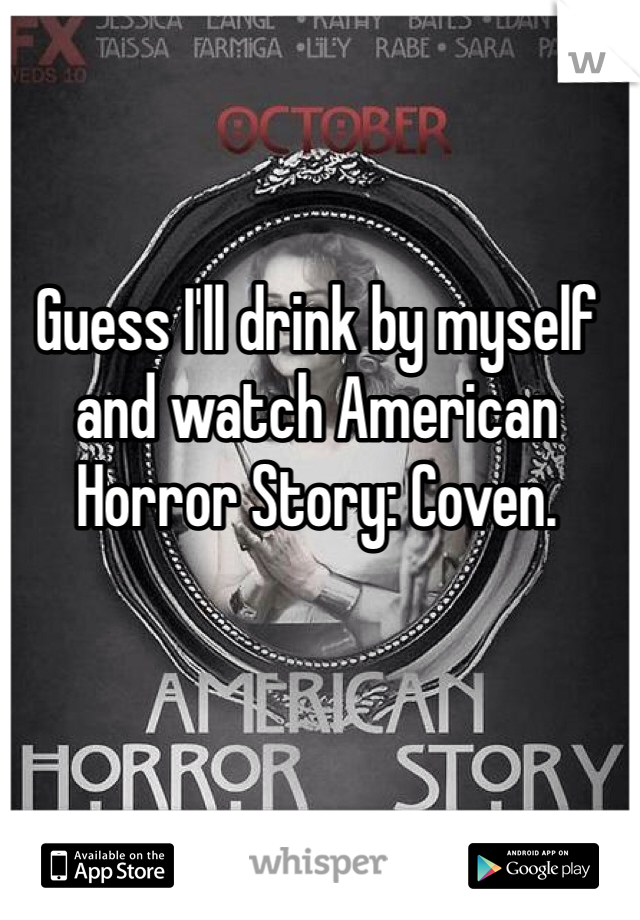 Guess I'll drink by myself and watch American Horror Story: Coven.