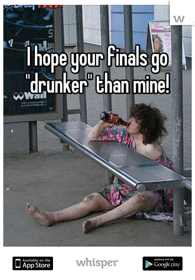 "I hope your finals go ""drunker"" than mine!"
