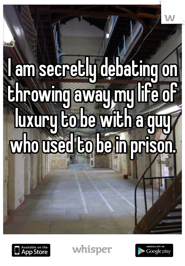 I am secretly debating on throwing away my life of luxury to be with a guy who used to be in prison.
