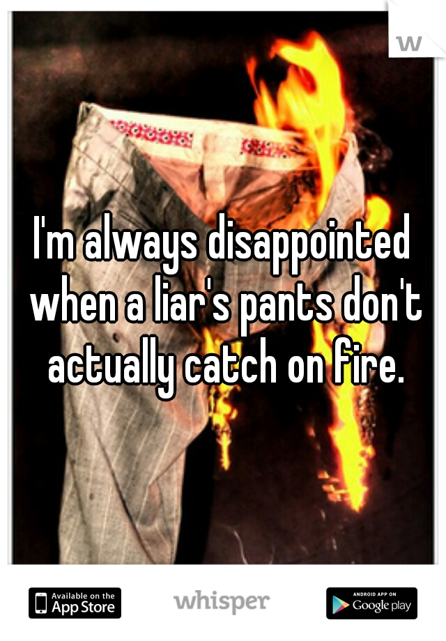 I'm always disappointed when a liar's pants don't actually catch on fire.