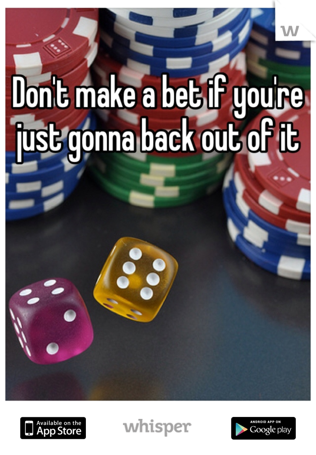 Don't make a bet if you're just gonna back out of it