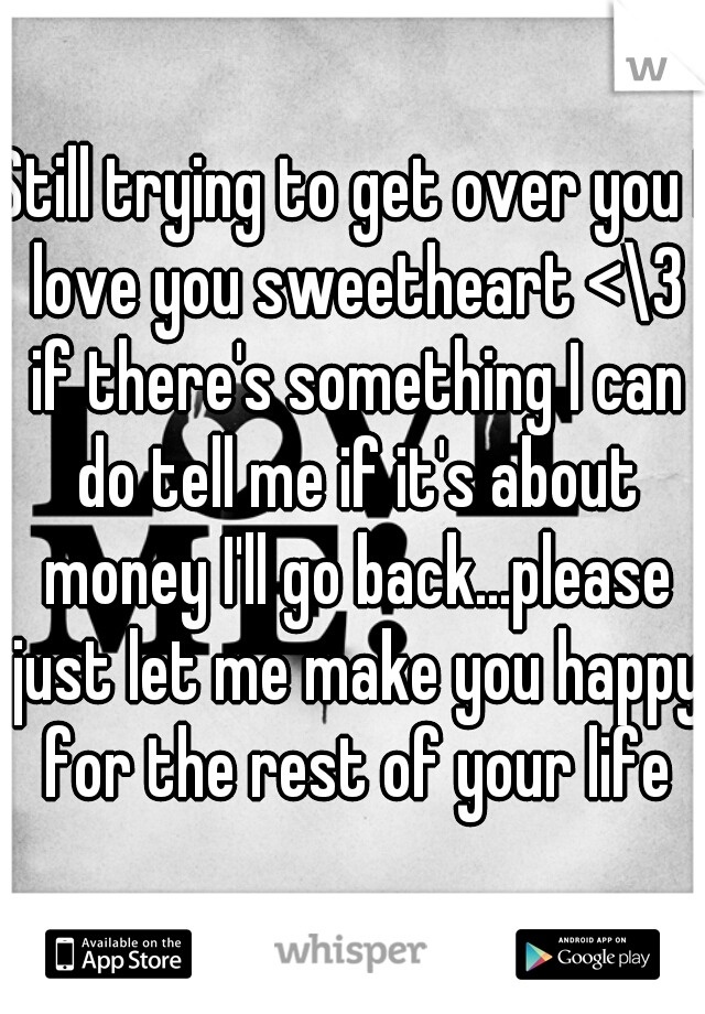 Still trying to get over you I love you sweetheart <\3 if there's something I can do tell me if it's about money I'll go back...please just let me make you happy for the rest of your life