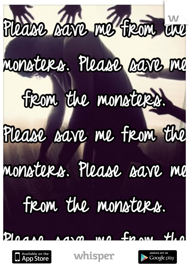Please save me from the monsters. Please save me from the monsters. Please save me from the monsters. Please save me from the monsters. Please save me from the monsters. Please save me from the monsters. Please save me from the monsters. Please save me from the monsters.
