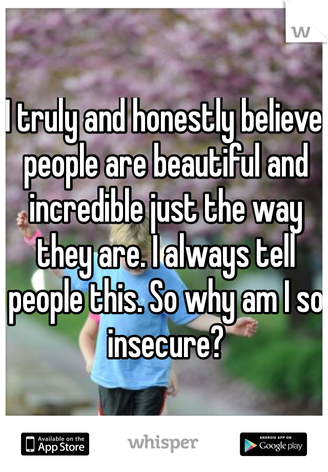 I truly and honestly believe people are beautiful and incredible just the way they are. I always tell people this. So why am I so insecure?