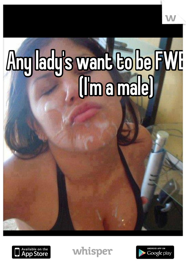 Any lady's want to be FWB              (I'm a male)
