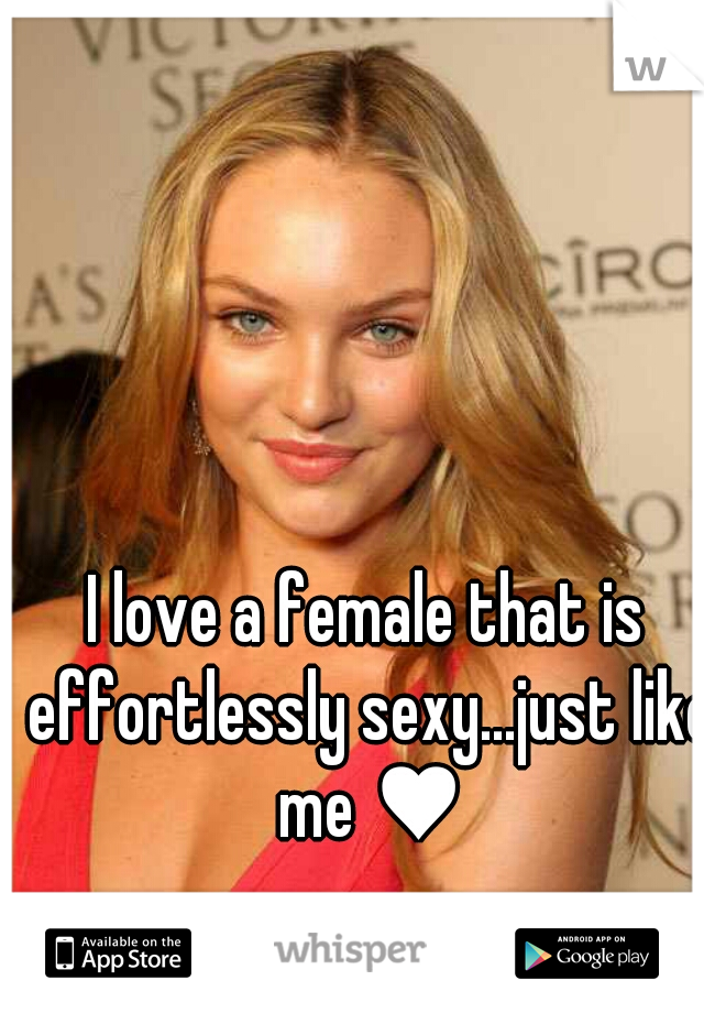 I love a female that is effortlessly sexy...just like me ♥