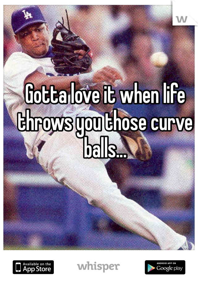 Gotta love it when life throws you those curve balls...