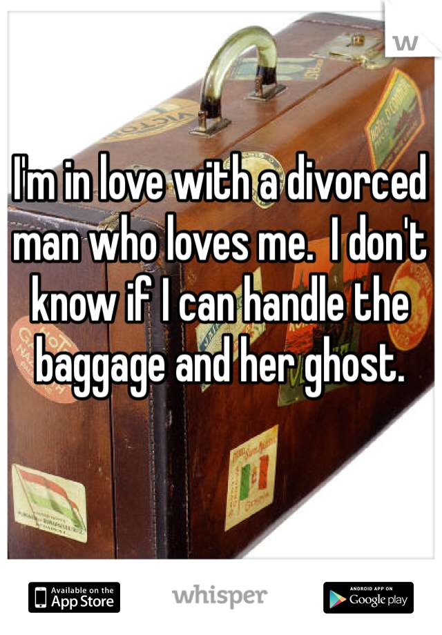 I'm in love with a divorced man who loves me.  I don't know if I can handle the baggage and her ghost.