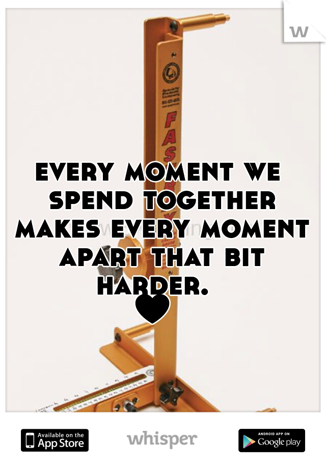 every moment we spend together makes every moment apart that bit harder.   ♥