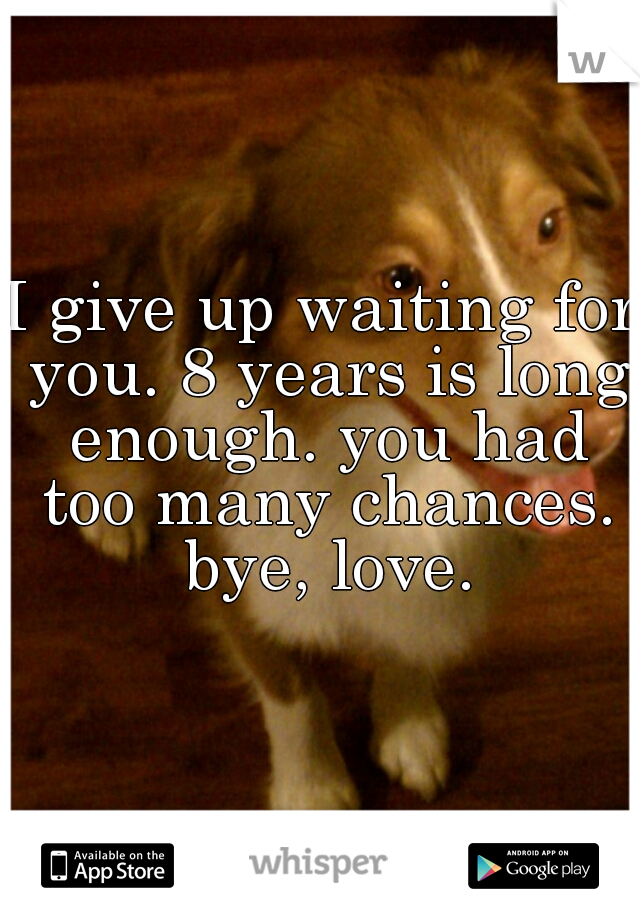 I give up waiting for you. 8 years is long enough. you had too many chances. bye, love.