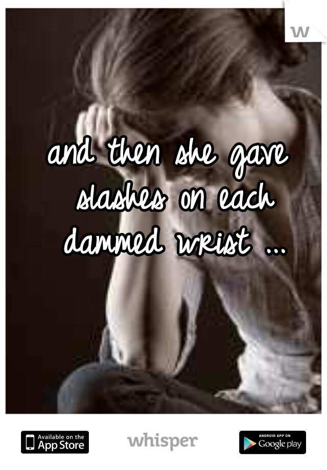 and then she gave slashes on each dammed wrist ...