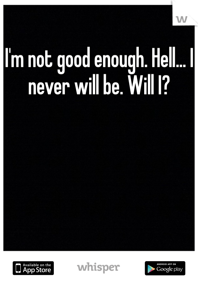 I'm not good enough. Hell... I never will be. Will I?