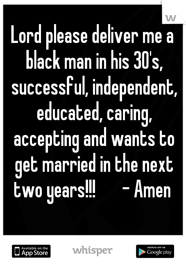 Lord please deliver me a black man in his 30's, successful, independent, educated, caring, accepting and wants to get married in the next two years!!!       - Amen