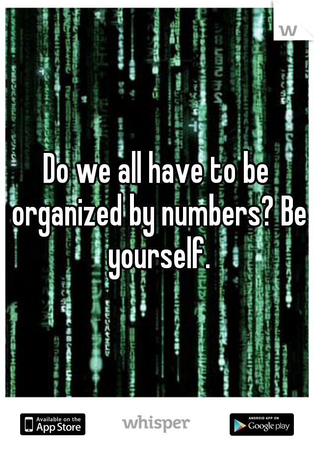 Do we all have to be organized by numbers? Be yourself.