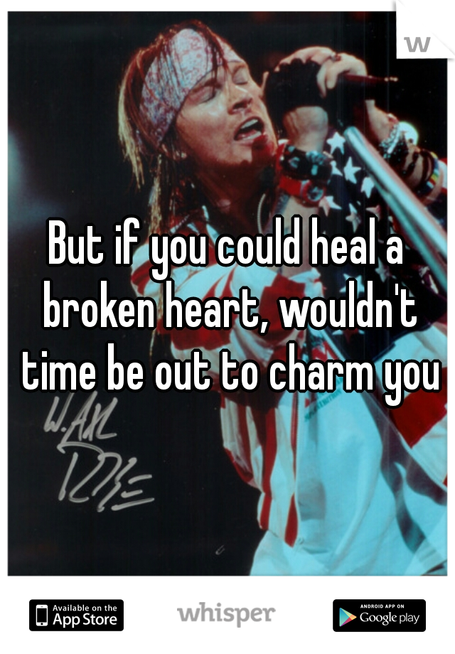 But if you could heal a broken heart, wouldn't time be out to charm you