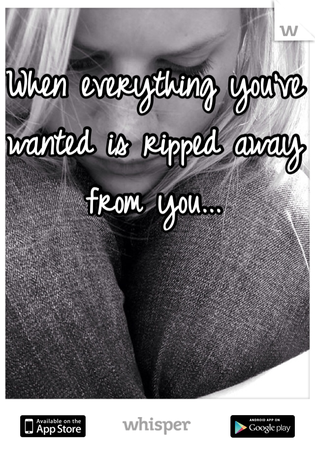 When everything you've wanted is ripped away from you...