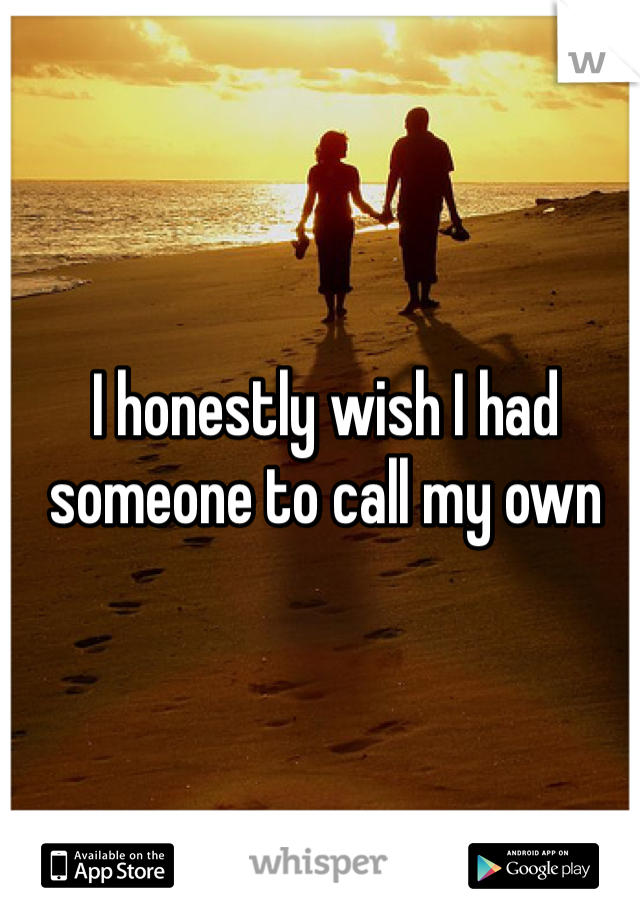 I honestly wish I had someone to call my own