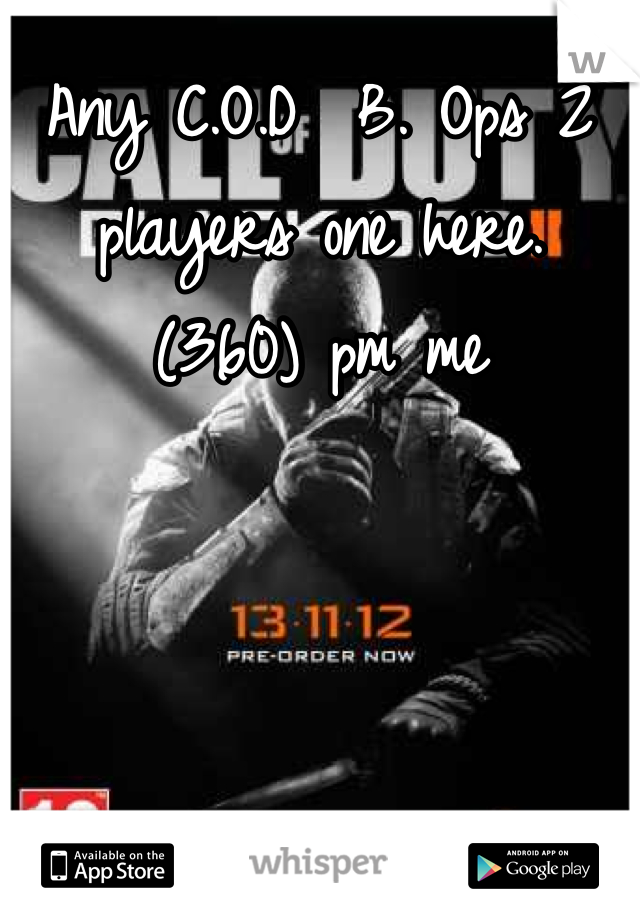 Any C.O.D  B. Ops 2 players one here. (360) pm me