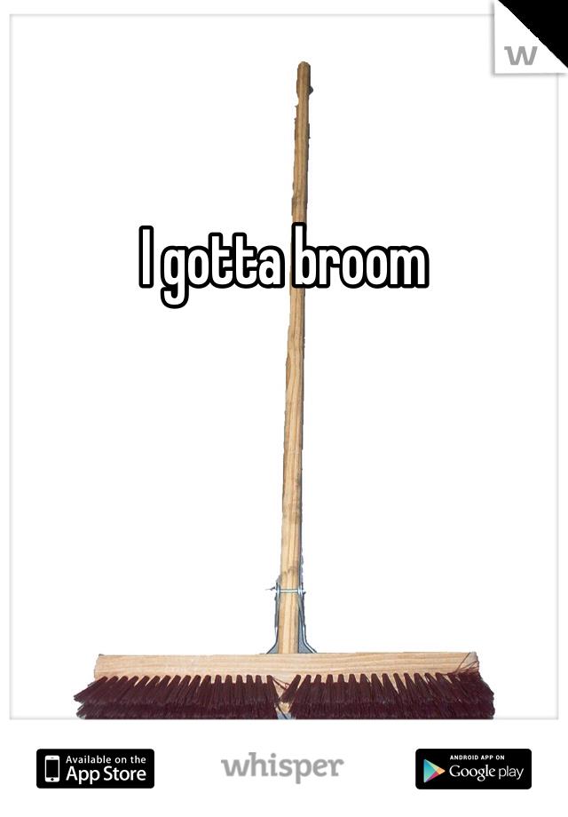 I gotta broom