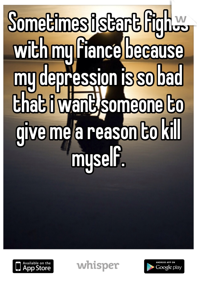 Sometimes i start fights with my fiance because my depression is so bad that i want someone to give me a reason to kill myself.