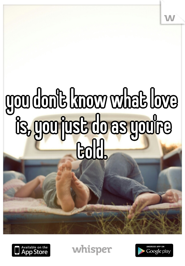you don't know what love is, you just do as you're told.