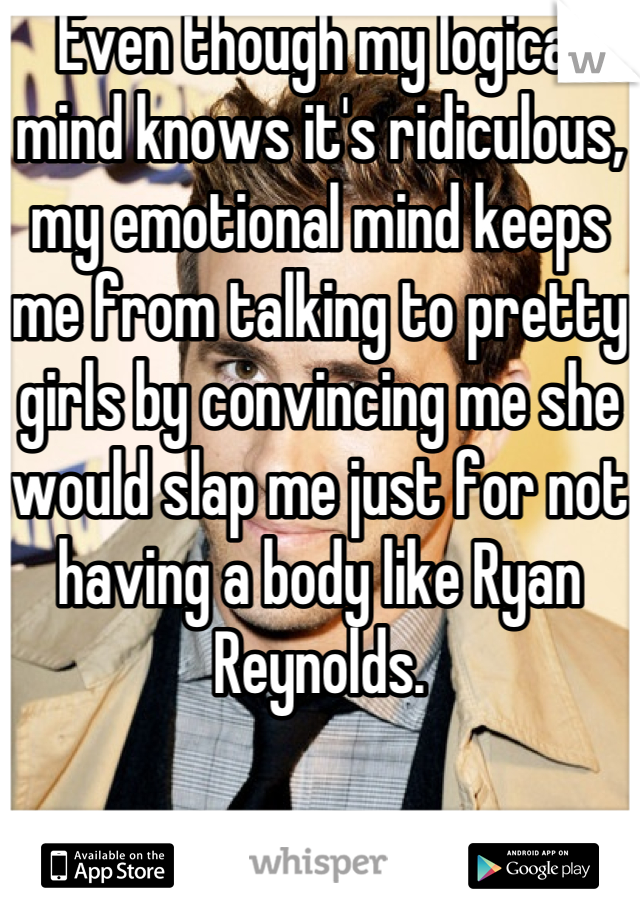 Even though my logical mind knows it's ridiculous, my emotional mind keeps me from talking to pretty girls by convincing me she would slap me just for not having a body like Ryan Reynolds.