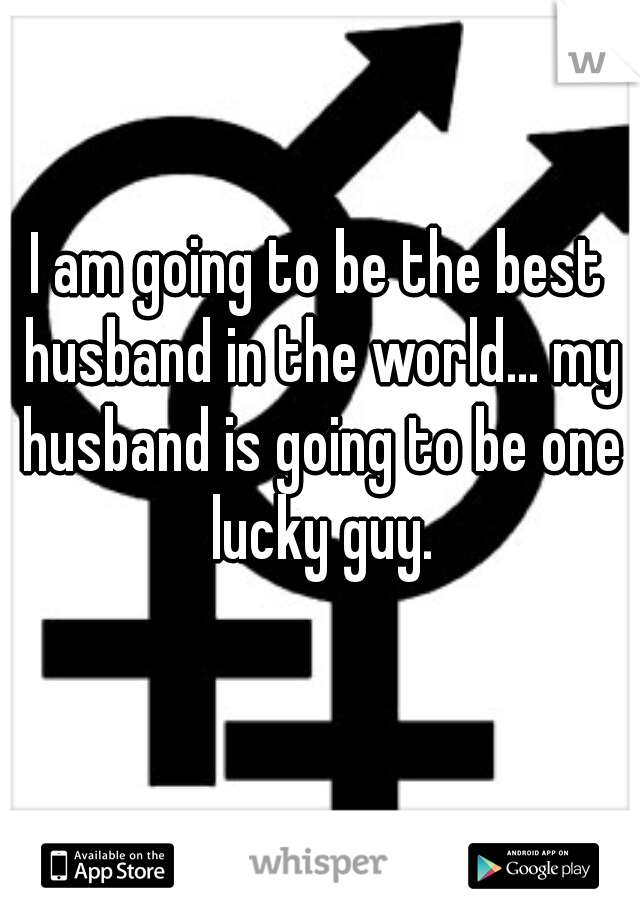 I am going to be the best husband in the world... my husband is going to be one lucky guy.