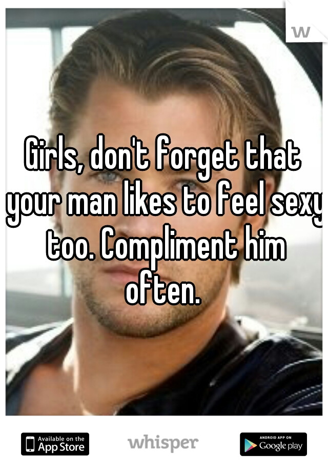 Girls, don't forget that your man likes to feel sexy too. Compliment him often.