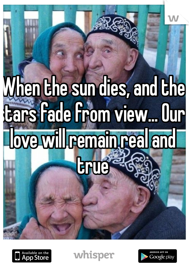 When the sun dies, and the stars fade from view... Our love will remain real and true