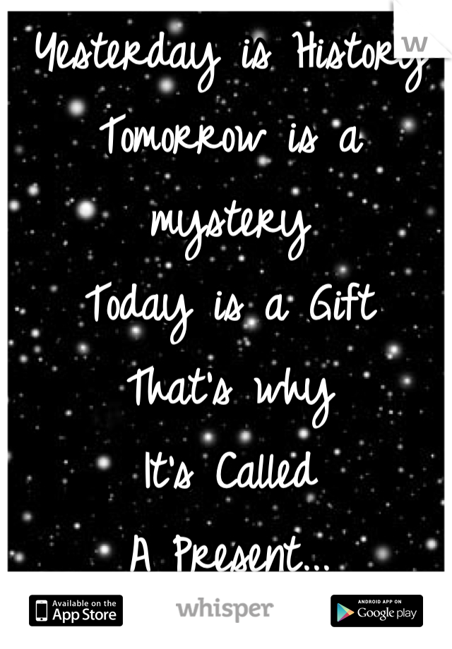 Yesterday is History Tomorrow is a mystery Today is a Gift That's why It's Called A Present...