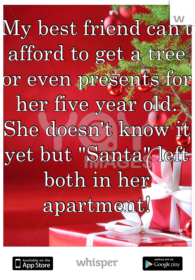 "My best friend can't afford to get a tree or even presents for her five year old. She doesn't know it yet but ""Santa"" left both in her apartment!"