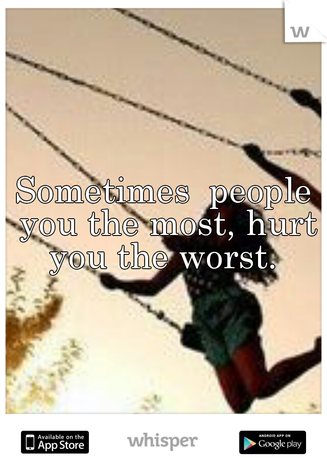 Sometimes  people you the most, hurt you the worst.