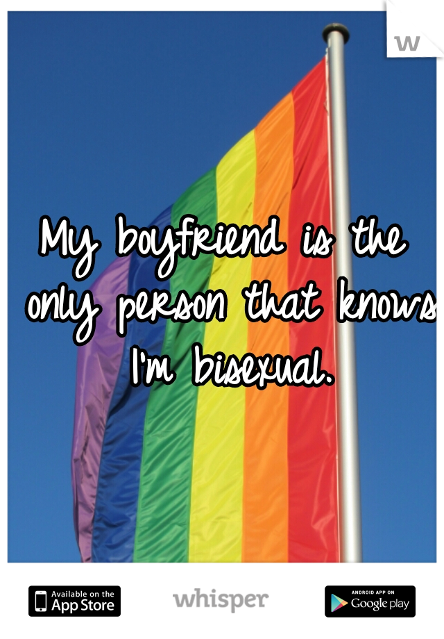 My boyfriend is the only person that knows I'm bisexual.
