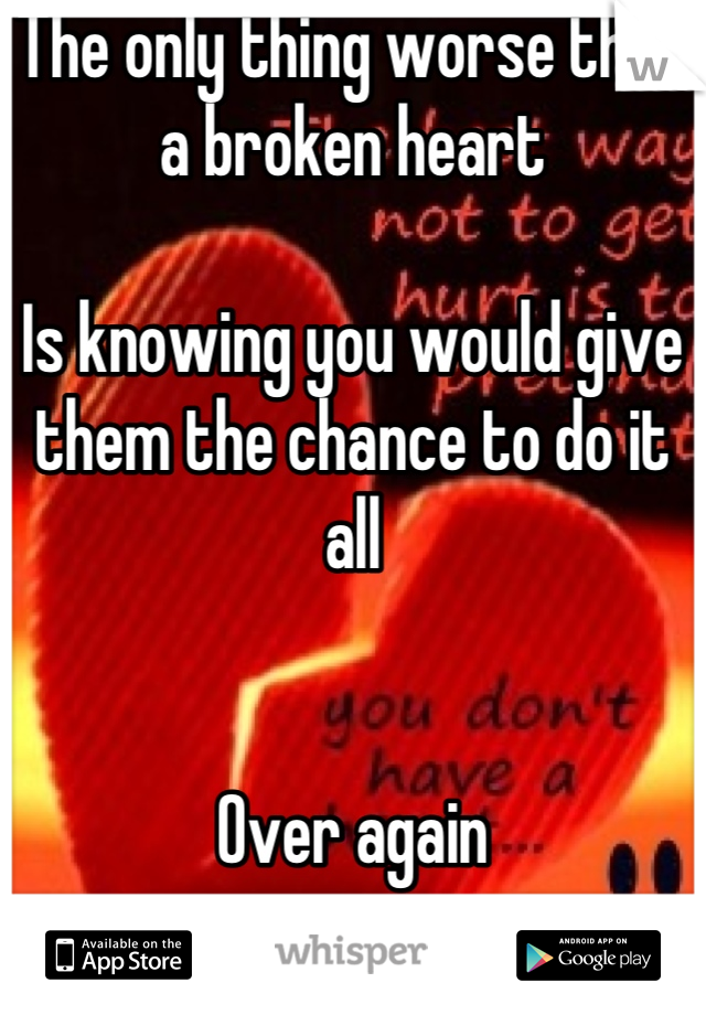 The only thing worse than a broken heart  Is knowing you would give them the chance to do it all    Over again