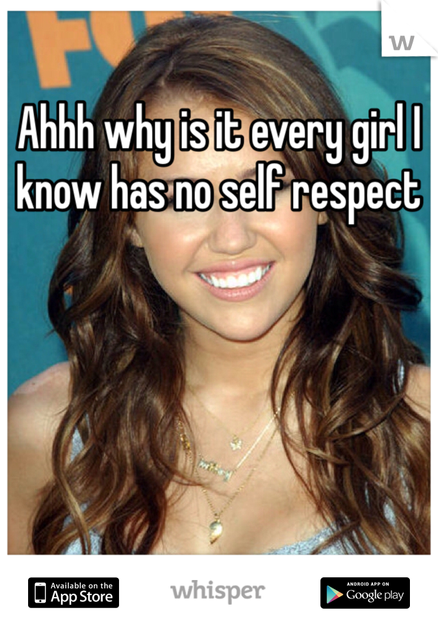 Ahhh why is it every girl I know has no self respect