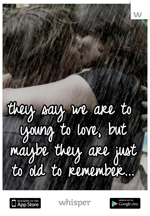 they say we are to young to love, but maybe they are just to old to remember...