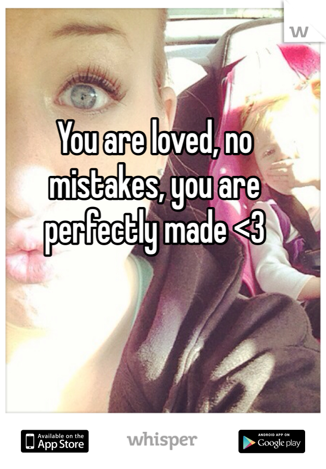 You are loved, no mistakes, you are perfectly made <3