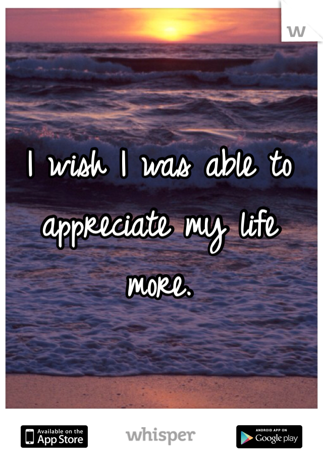 I wish I was able to appreciate my life more.