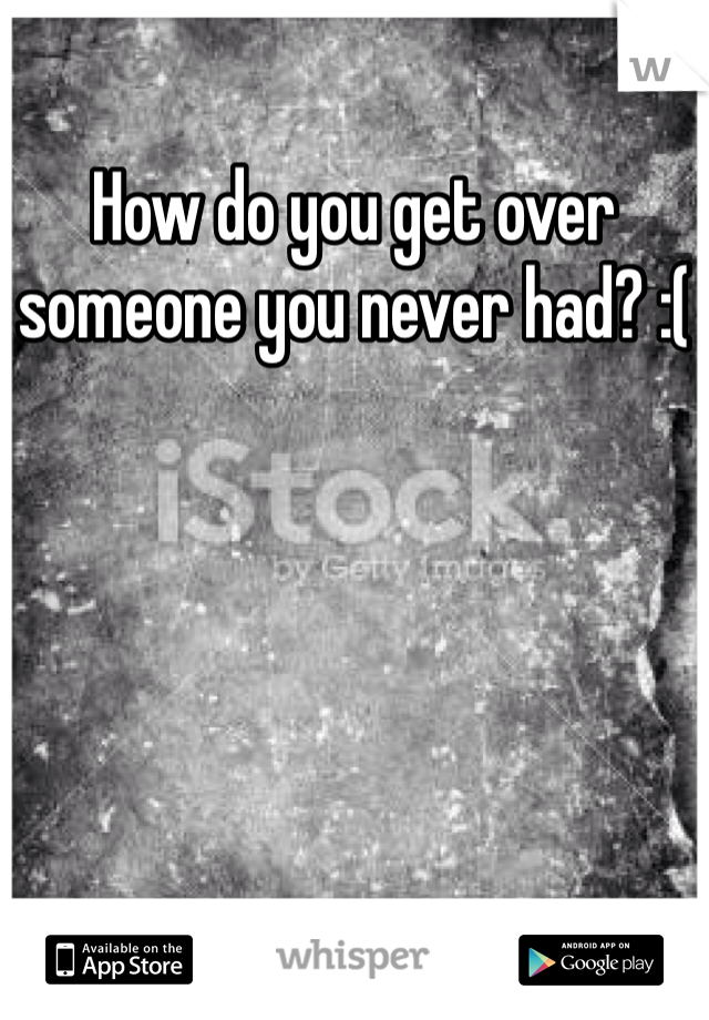 How do you get over someone you never had? :(