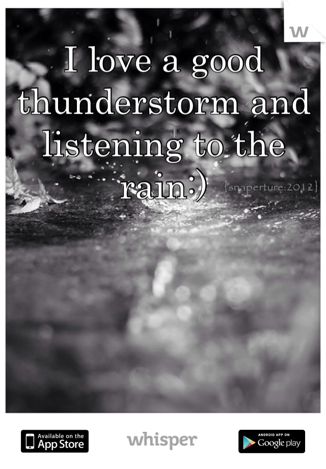 I love a good thunderstorm and listening to the rain:)