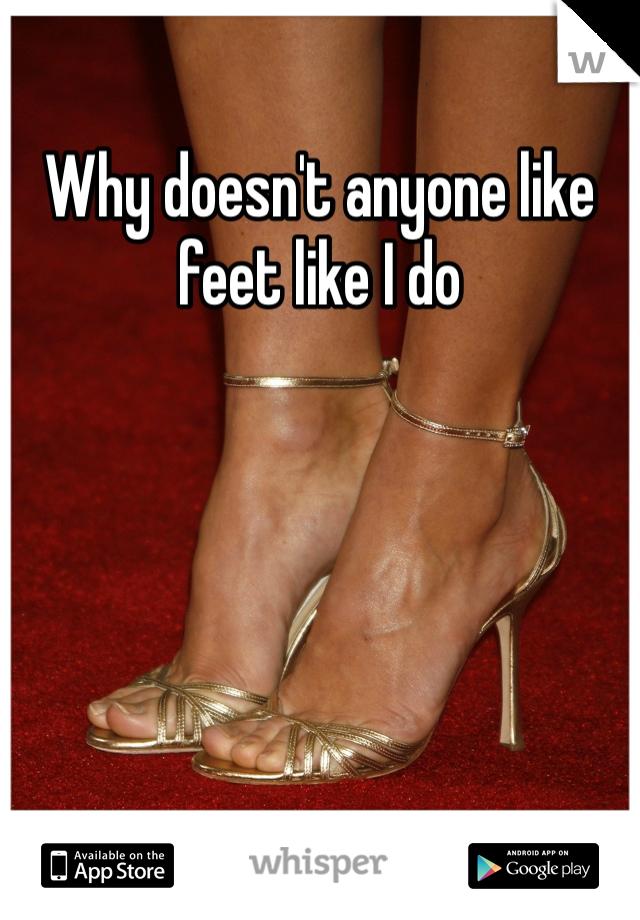 Why doesn't anyone like feet like I do
