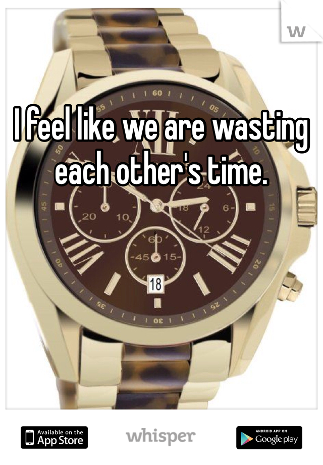 I feel like we are wasting each other's time.