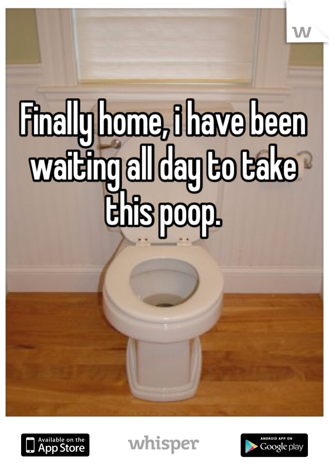 Finally home, i have been waiting all day to take this poop.