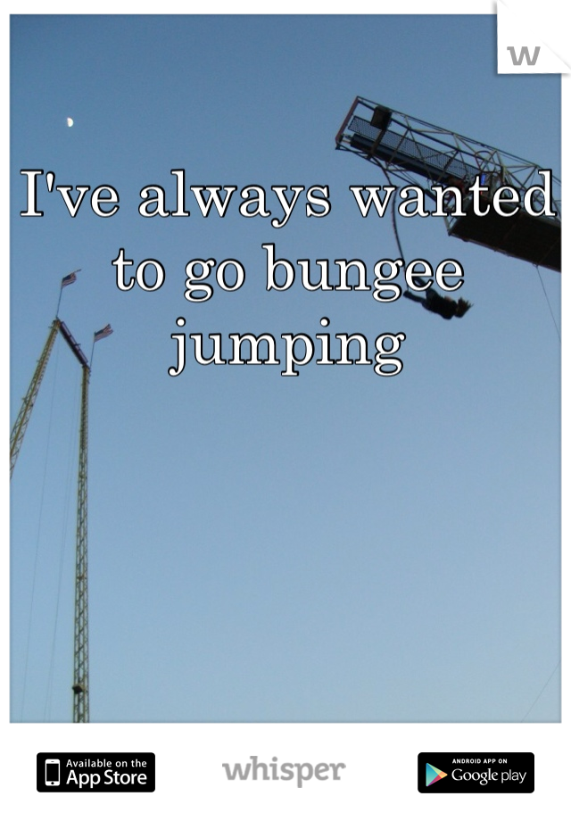 I've always wanted to go bungee jumping