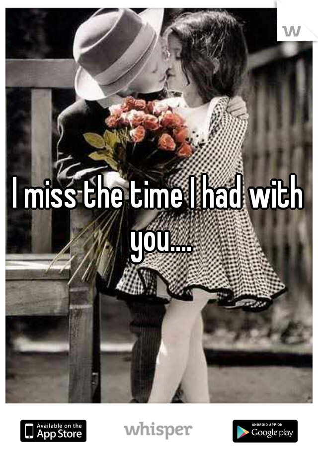 I miss the time I had with you....