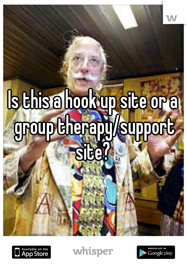 Is this a hook up site or a group therapy/support site?