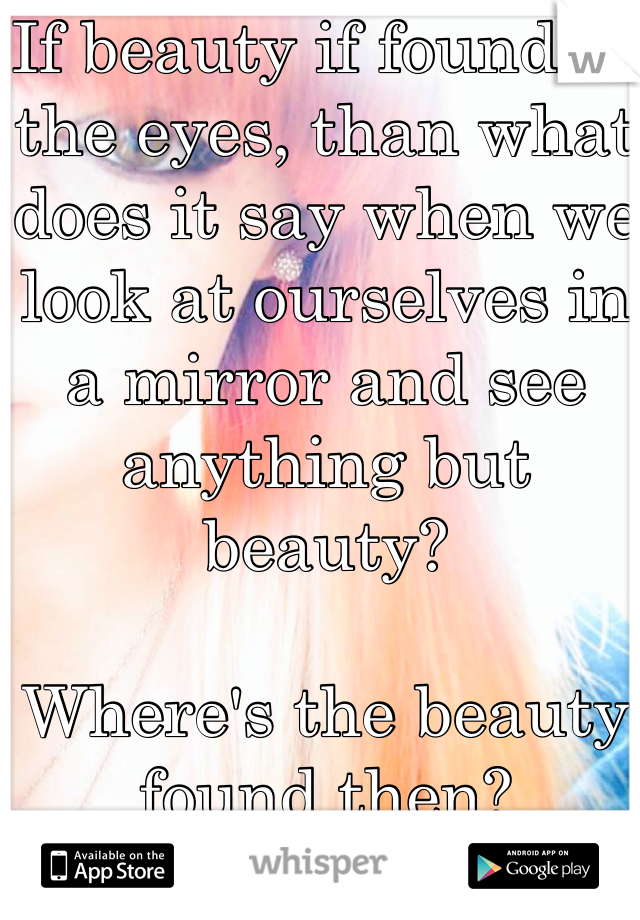 If beauty if found in the eyes, than what does it say when we look at ourselves in a mirror and see anything but beauty?   Where's the beauty found then?