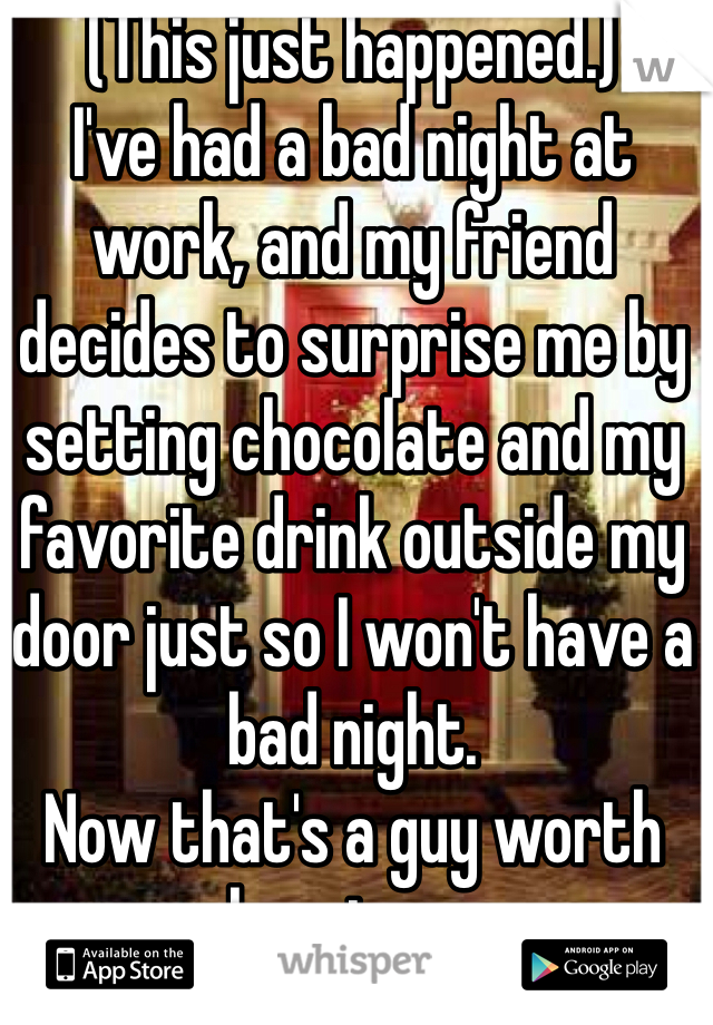 (This just happened.) I've had a bad night at work, and my friend decides to surprise me by setting chocolate and my favorite drink outside my door just so I won't have a bad night. Now that's a guy worth keeping c: