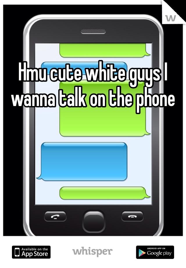 Hmu cute white guys I wanna talk on the phone