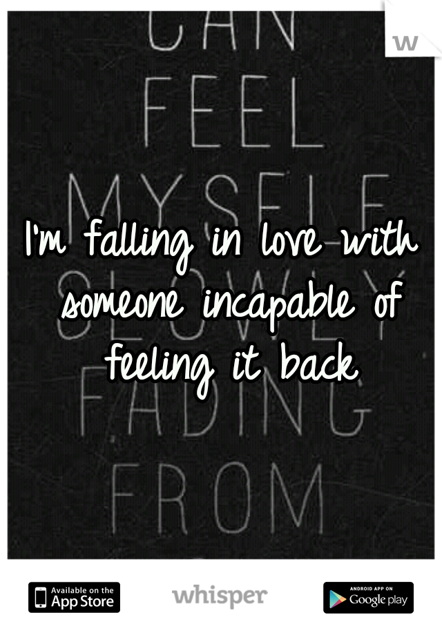 I'm falling in love with someone incapable of feeling it back